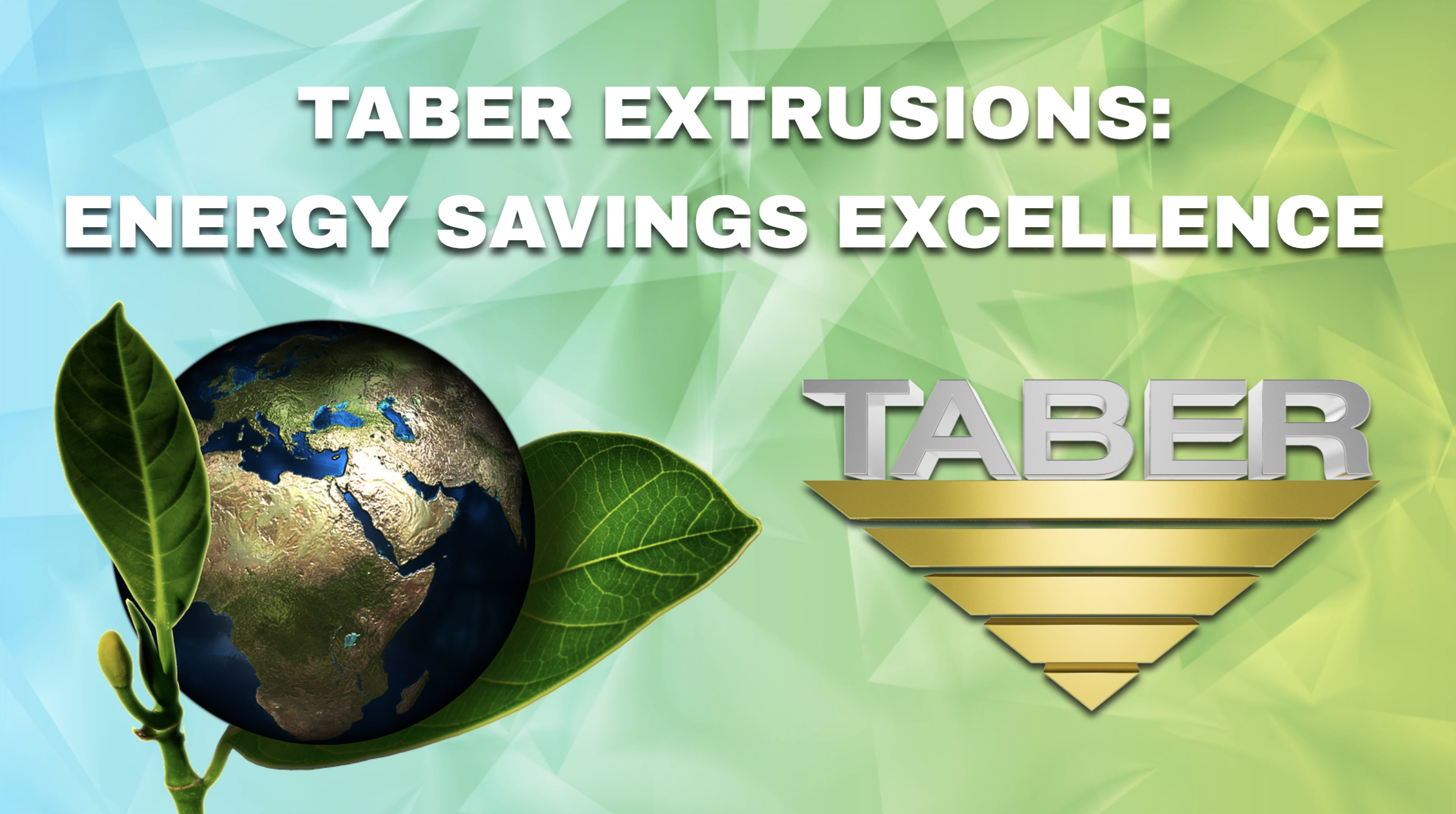 "Creatively presented image of planet Earth placed between 2 leaves like a flowering bud alongside Taber's official gold inverted triangle logo with the words ""Taber Extrusions: Energy Savings Excellence."""
